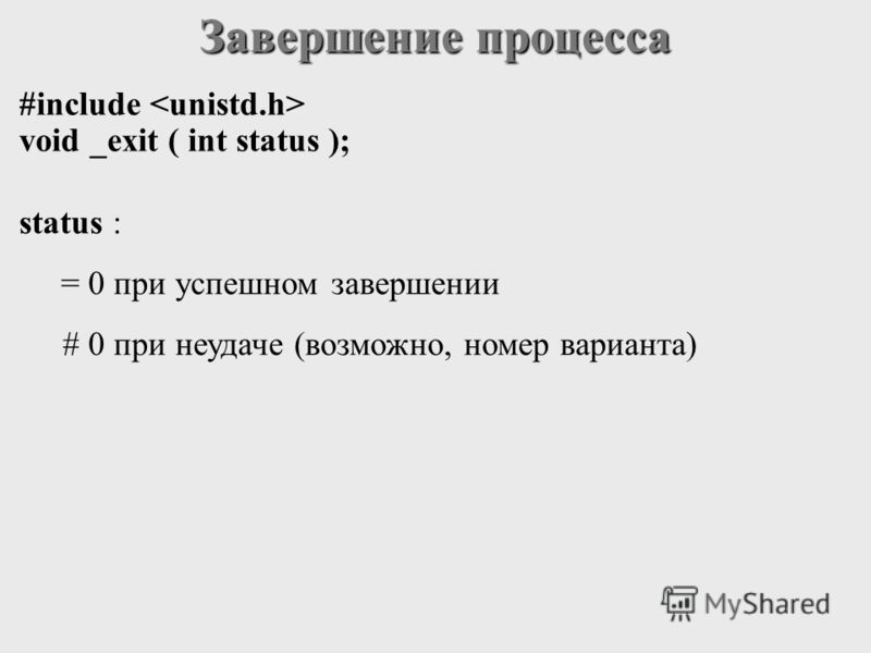 Завершение процесса #include void _exit ( int status ); status : = 0 при успешном завершении # 0 при неудаче (возможно, номер варианта)