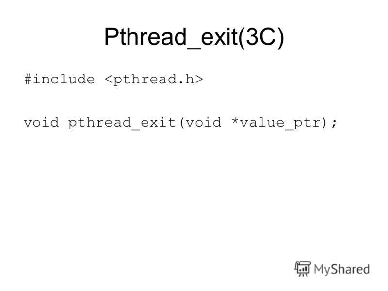 Pthread_exit(3C) #include void pthread_exit(void *value_ptr);