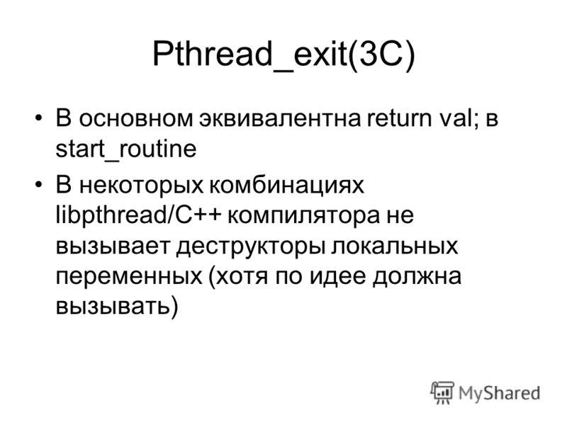 Pthread_exit(3C) В основном эквивалентна return val; в start_routine В некоторых комбинациях libpthread/C++ компилятора не вызывает деструкторы локальных переменных (хотя по идее должна вызывать)