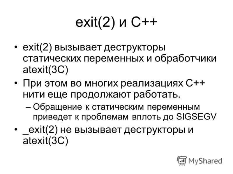 exit(2) и С++ exit(2) вызывает деструкторы статических переменных и обработчики atexit(3C) При этом во многих реализациях С++ нити еще продолжают работать. –Обращение к статическим переменным приведет к проблемам вплоть до SIGSEGV _exit(2) не вызывае