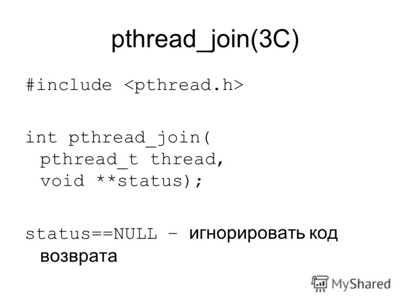 pthread_join(3C) #include int pthread_join( pthread_t thread, void **status); status==NULL – игнорировать код возврата