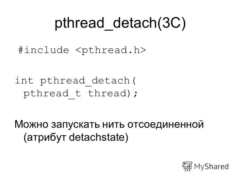 pthread_detach(3C) #include int pthread_detach( pthread_t thread); Можно запускать нить отсоединенной (атрибут detachstate)