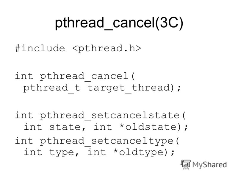 pthread_cancel(3C) #include int pthread_cancel( pthread_t target_thread); int pthread_setcancelstate( int state, int *oldstate); int pthread_setcanceltype( int type, int *oldtype);