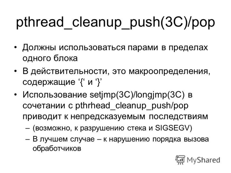 pthread_cleanup_push(3C)/pop Должны использоваться парами в пределах одного блока В действительности, это макроопределения, содержащие { и } Использование setjmp(3C)/longjmp(3C) в сочетании с pthrhead_cleanup_push/pop приводит к непредсказуемым после