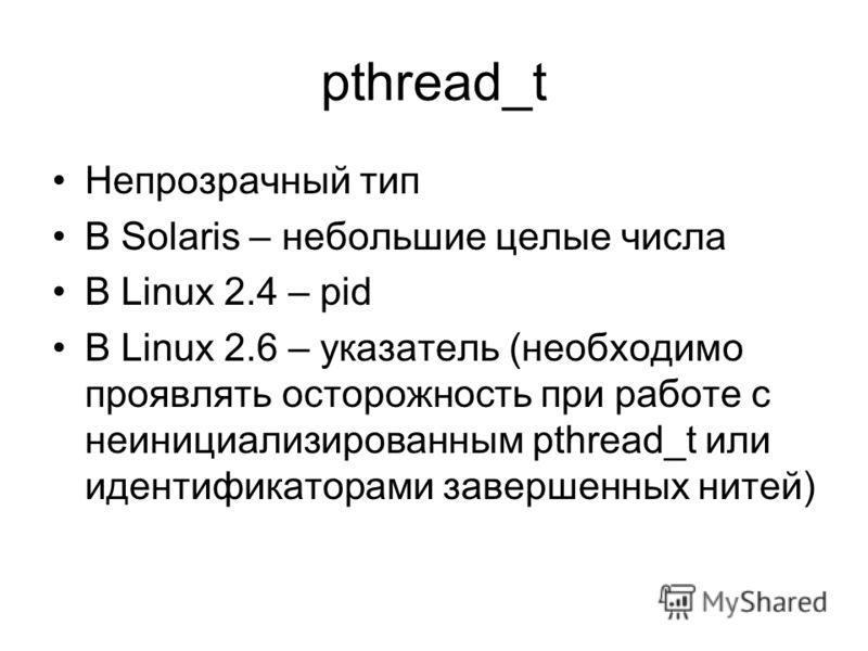 pthread_t Непрозрачный тип В Solaris – небольшие целые числа В Linux 2.4 – pid В Linux 2.6 – указатель (необходимо проявлять осторожность при работе с неинициализированным pthread_t или идентификаторами завершенных нитей)