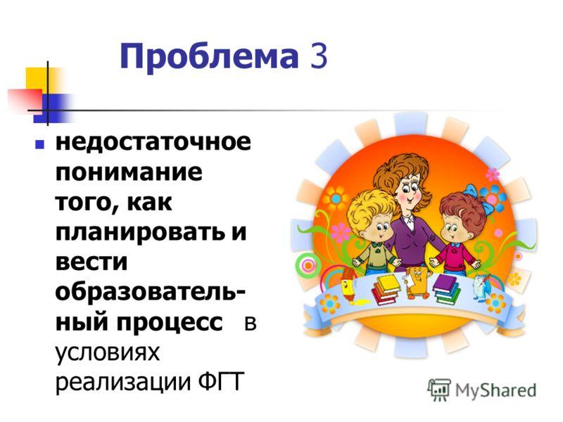 Проблема 3 недостаточное понимание того, как планировать и вести образователь- ный процесс в условиях реализации ФГТ