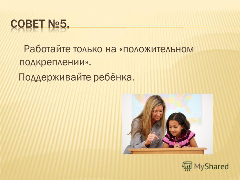 Работайте только на «положительном подкреплении». Поддерживайте ребёнка.
