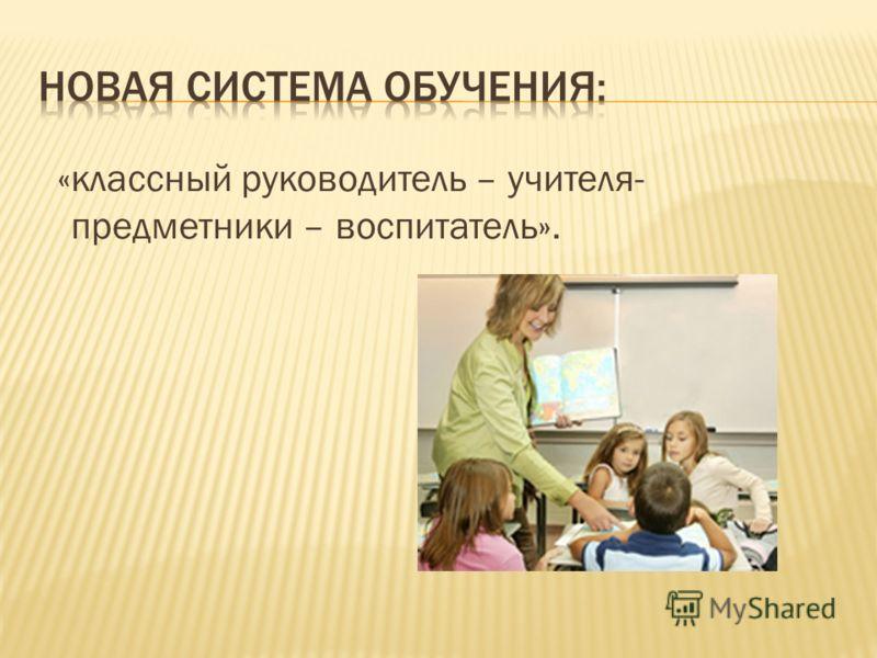 «классный руководитель – учителя- предметники – воспитатель».
