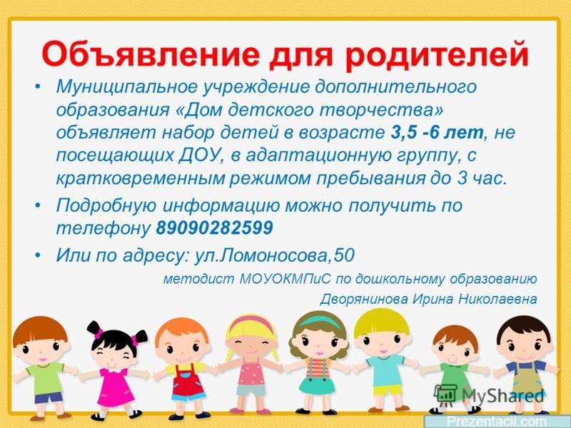 Объявление для родителей Муниципальное учреждение дополнительного образования «Дом детского творчества» объявляет набор детей в возрасте 3,5 -6 лет, не посещающих ДОУ, в адаптационную группу, с кратковременным режимом пребывания до 3 час. Подробную и