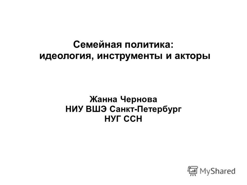 Семейная политика: идеология, инструменты и акторы Жанна Чернова НИУ ВШЭ Санкт-Петербург НУГ ССН