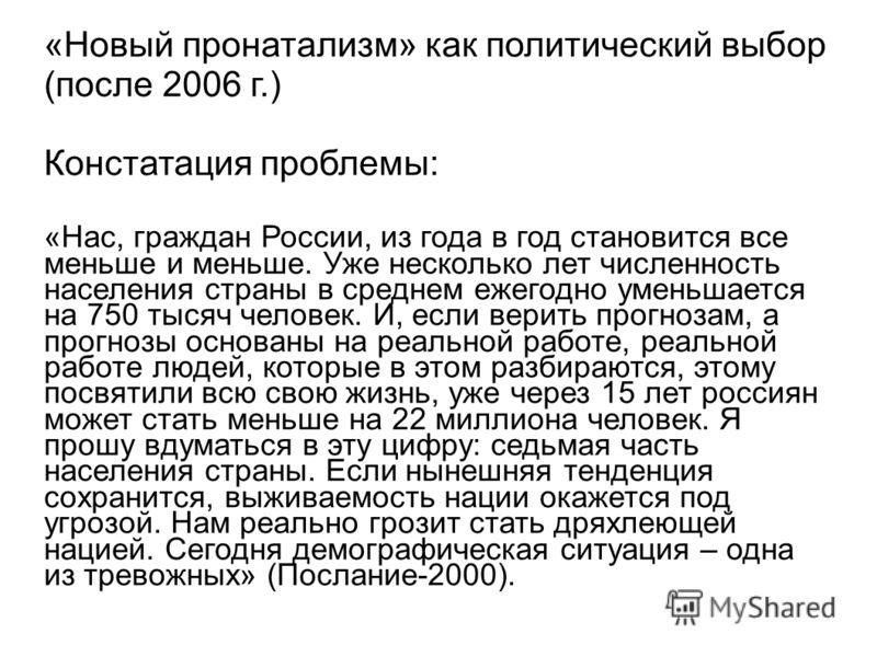 «Новый пронатализм» как политический выбор (после 2006 г.) Констатация проблемы: «Нас, граждан России, из года в год становится все меньше и меньше. Уже несколько лет численность населения страны в среднем ежегодно уменьшается на 750 тысяч человек. И