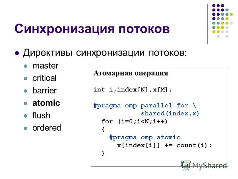 Синхронизация потоков Директивы синхронизации потоков: master critical barrier atomic flush ordered Атомарная операция int i,index[N],x[M]; #pragma omp parallel for \ shared(index,x) for (i=0;i