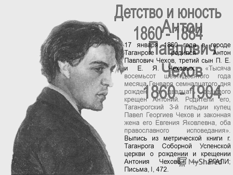 17 января 1860 года в городе Таганроге родился Антон Павлович Чехов, третий сын П. Е. и Е. Я. Чеховых: «Тысяча восемьсот шестидесятого года месяца Ген