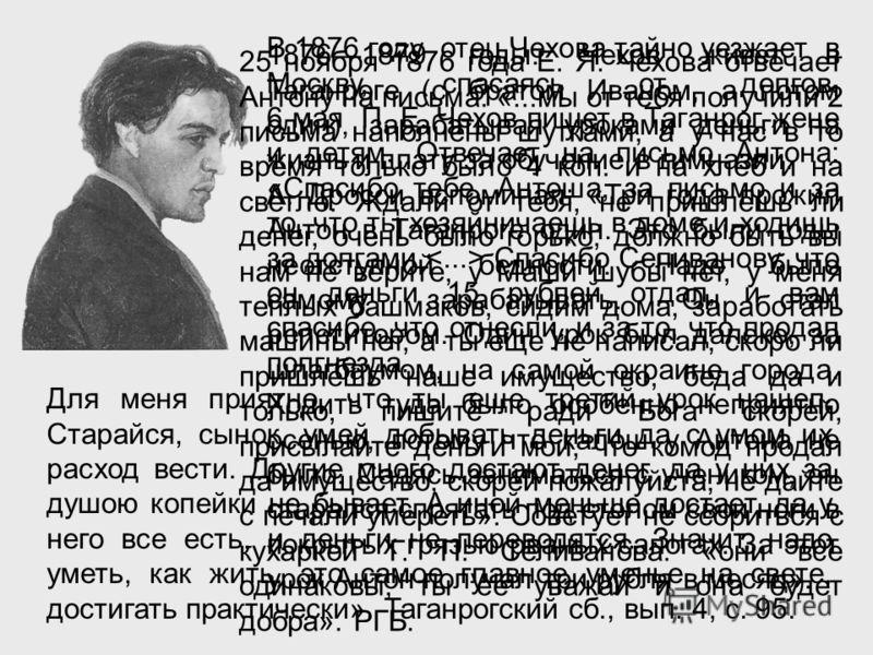 В 1876 году отец Чехова тайно уезжает в Москву, спасаясь от долгов. 6 мая П. Е. Чехов пишет в Таганрог жене и детям. Отвечает на письмо Антона: «Спаси