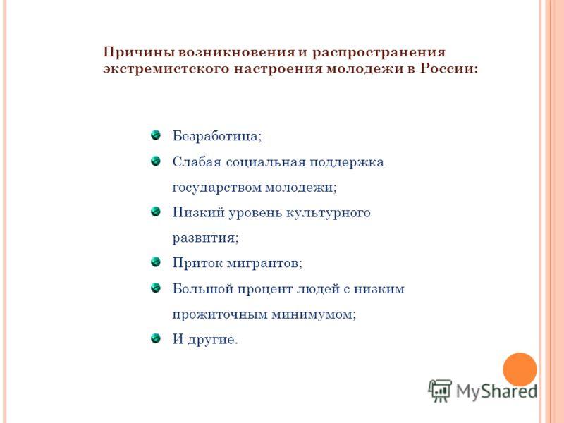 Причины возникновения и распространения экстремистского настроения молодежи в России: Безработица; Слабая социальная поддержка государством молодежи; Низкий уровень культурного развития; Приток мигрантов; Большой процент людей с низким прожиточным ми
