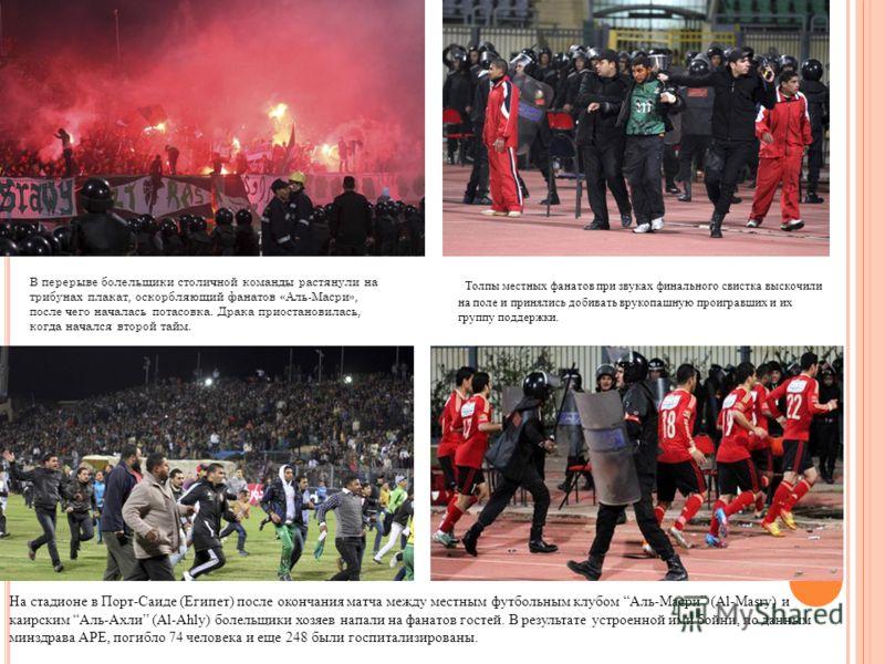 На стадионе в Порт-Саиде (Египет) после окончания матча между местным футбольным клубом Аль-Масри (Al-Masry) и каирским Аль-Ахли (Al-Ahly) болельщики хозяев напали на фанатов гостей. В результате устроенной ими бойни, по данным минздрава АРЕ, погибло