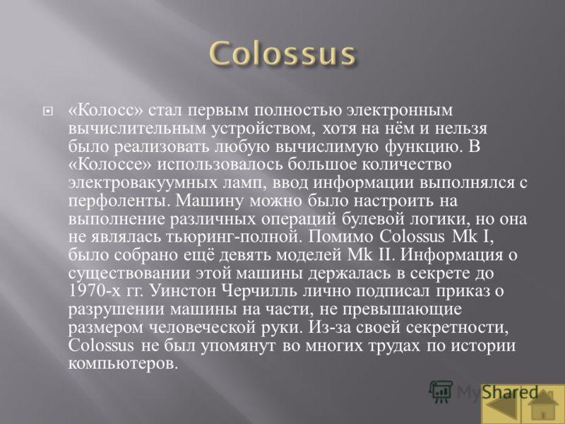 « Колосс » стал первым полностью электронным вычислительным устройством, хотя на нём и нельзя было реализовать любую вычислимую функцию. В « Колоссе » использовалось большое количество электровакуумных ламп, ввод информации выполнялся с перфоленты. М