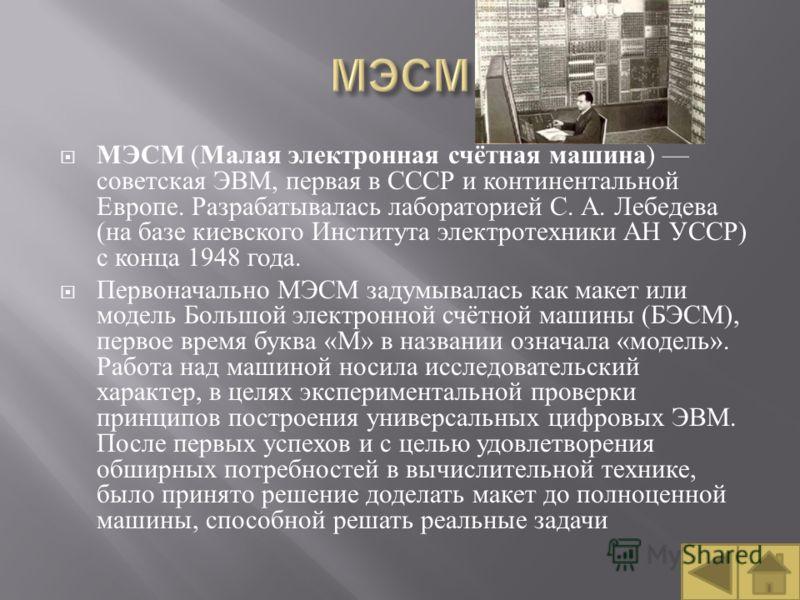 МЭСМ ( Малая электронная счётная машина ) советская ЭВМ, первая в СССР и континентальной Европе. Разрабатывалась лабораторией С. А. Лебедева ( на базе киевского Института электротехники АН УССР ) с конца 1948 года. Первоначально МЭСМ задумывалась как