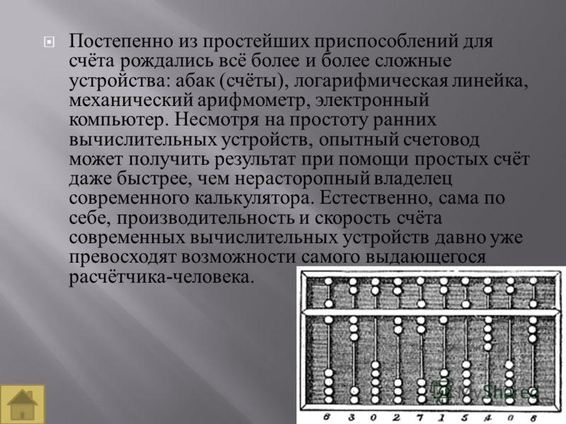 Постепенно из простейших приспособлений для счёта рождались всё более и более сложные устройства : абак ( счёты ), логарифмическая линейка, механический арифмометр, электронный компьютер. Несмотря на простоту ранних вычислительных устройств, опытный