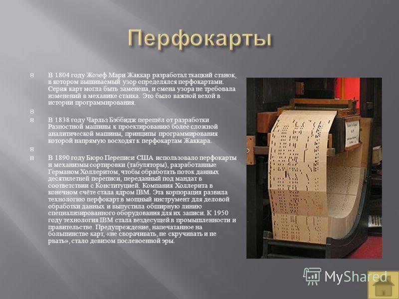 В 1804 году Жозеф Мари Жаккар разработал ткацкий станок, в котором вышиваемый узор определялся перфокартами. Серия карт могла быть заменена, и смена узора не требовала изменений в механике станка. Это было важной вехой в истории программирования. В 1
