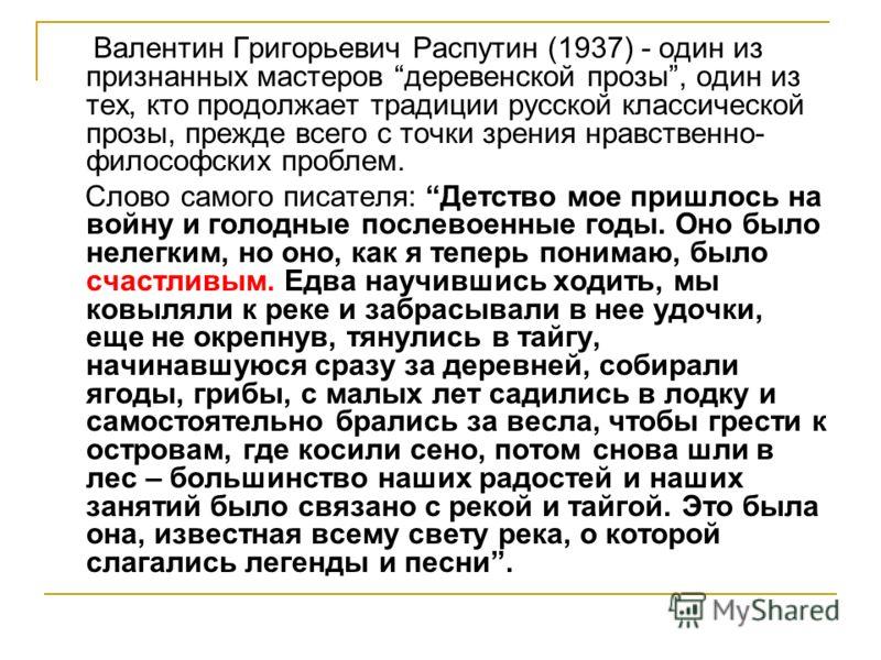 Валентин Григорьевич Распутин (1937) - один из признанных мастеров деревенской прозы, один из тех, кто продолжает традиции русской классической прозы, прежде всего с точки зрения нравственно- философских проблем. Слово самого писателя: Детство мое пр