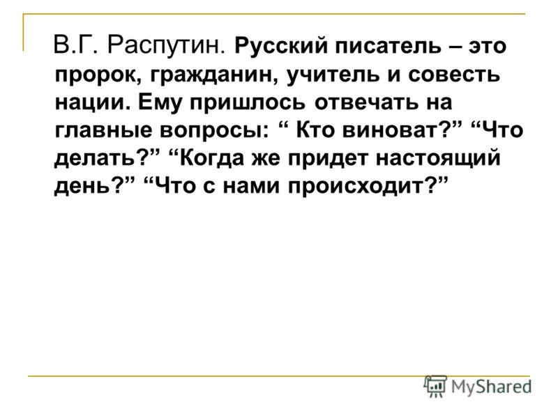 В.Г. Распутин. Русский писатель – это пророк, гражданин, учитель и совесть нации. Ему пришлось отвечать на главные вопросы: Кто виноват? Что делать? Когда же придет настоящий день? Что с нами происходит?