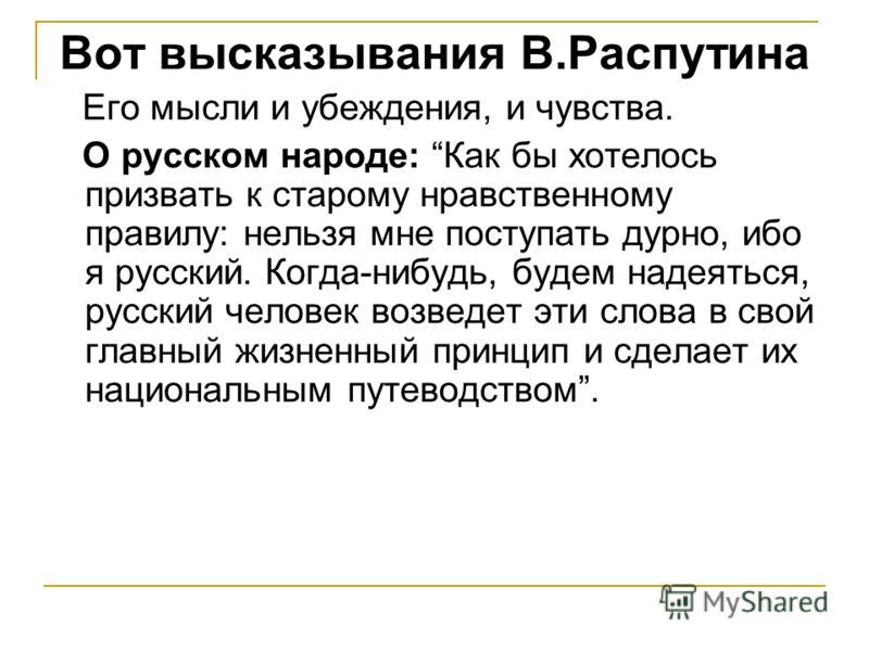 Вот высказывания В.Распутина Его мысли и убеждения, и чувства. О русском народе: Как бы хотелось призвать к старому нравственному правилу: нельзя мне поступать дурно, ибо я русский. Когда-нибудь, будем надеяться, русский человек возведет эти слова в