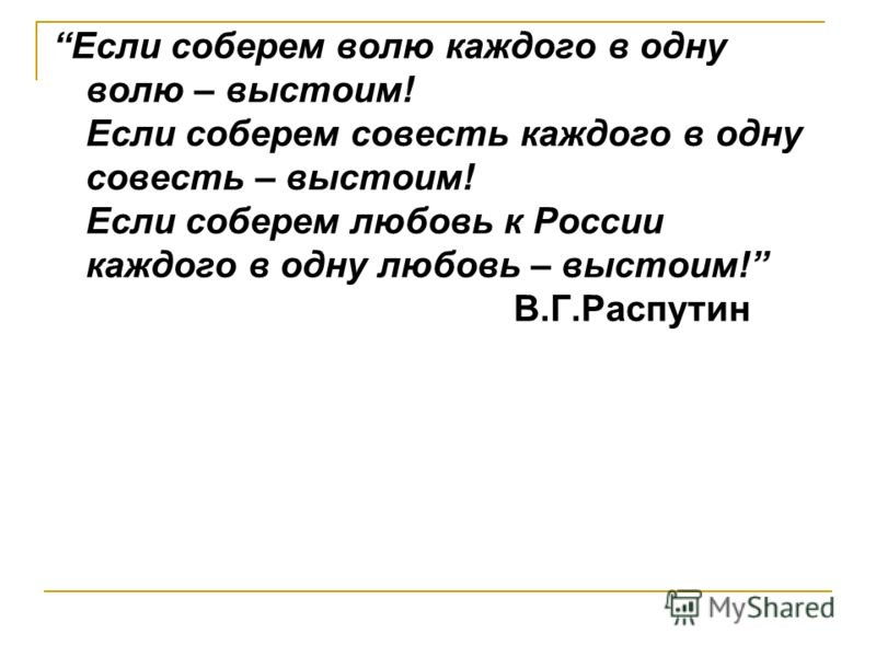 Если соберем волю каждого в одну волю – выстоим! Если соберем совесть каждого в одну совесть – выстоим! Если соберем любовь к России каждого в одну любовь – выстоим! В.Г.Распутин