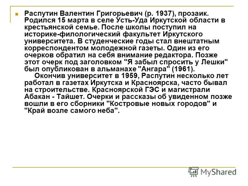 Распутин Валентин Григорьевич (р. 1937), прозаик. Родился 15 марта в селе Усть-Уда Иркутской области в крестьянской семье. После школы поступил на историке-филологический факультет Иркутского университета. В студенческие годы стал внештатным корреспо
