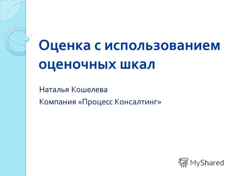 Оценка с использованием оценочных шкал Наталья Кошелева Компания « Процесс Консалтинг »