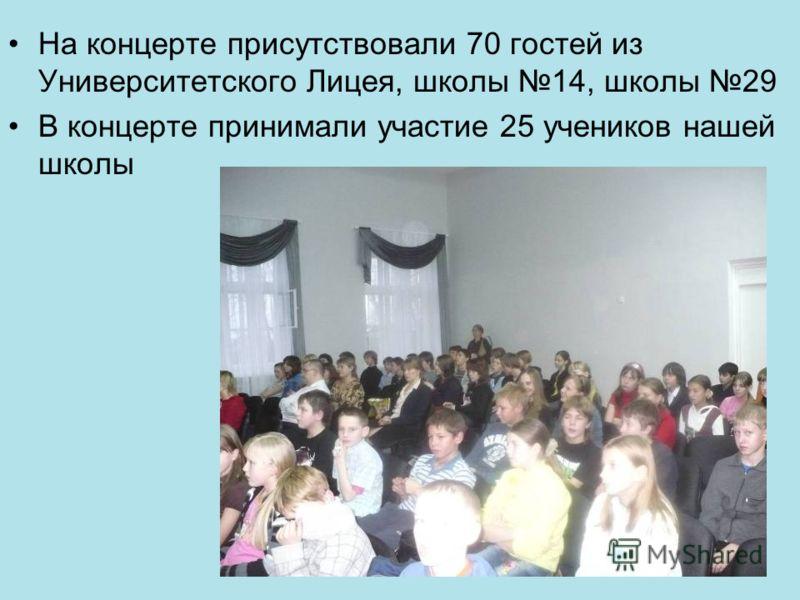 На концерте присутствовали 70 гостей из Университетского Лицея, школы 14, школы 29 В концерте принимали участие 25 учеников нашей школы