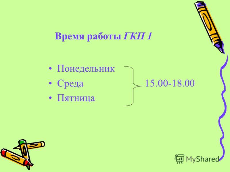 Время работы ГКП 1 Понедельник Среда 15.00-18.00 Пятница