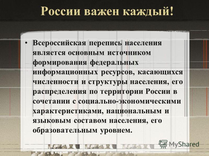 России важен каждый! Всероссийская перепись населения является основным источником формирования федеральных информационных ресурсов, касающихся численности и структуры населения, его распределения по территории России в сочетании с социально-экономич