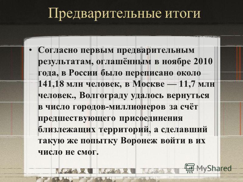Предварительные итоги Согласно первым предварительным результатам, оглашённым в ноябре 2010 года, в России было переписано около 141,18 млн человек, в Москве 11,7 млн человек., Волгограду удалось вернуться в число городов-миллионеров за счёт предшест