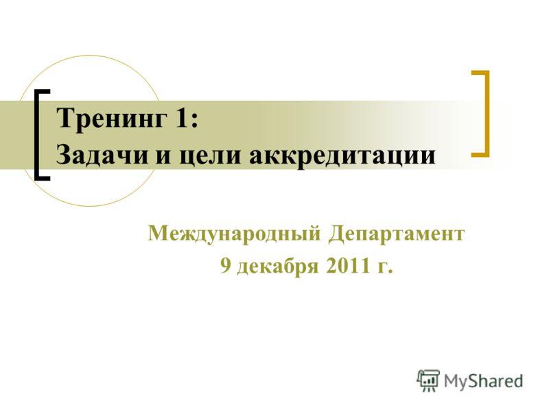 Тренинг 1: Задачи и цели аккредитации Международный Департамент 9 декабря 2011 г.