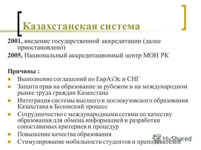 Казахстанская система 2001, введение государственной аккредитации (далее приостановлено) 2005, Национальный аккредитационный центр МОН РК Причины : Выполнение соглашений по ЕврАзЭс и СНГ Защита прав на образование за рубежом и на международном рынке