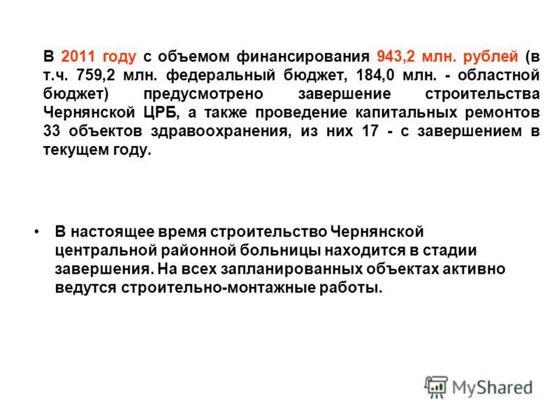 В 2011 году с объемом финансирования 943,2 млн. рублей (в т.ч. 759,2 млн. федеральный бюджет, 184,0 млн. - областной бюджет) предусмотрено завершение строительства Чернянской ЦРБ, а также проведение капитальных ремонтов 33 объектов здравоохранения, и