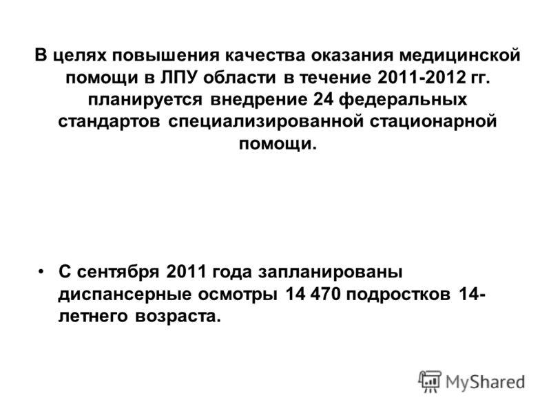 В целях повышения качества оказания медицинской помощи в ЛПУ области в течение 2011-2012 гг. планируется внедрение 24 федеральных стандартов специализированной стационарной помощи. С сентября 2011 года запланированы диспансерные осмотры 14 470 подрос