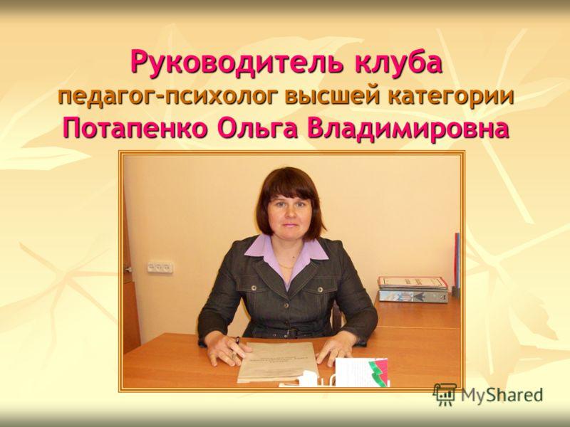 Руководитель клуба педагог-психолог высшей категории Потапенко Ольга Владимировна