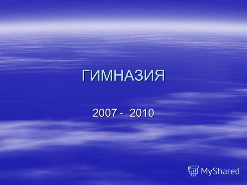 ГИМНАЗИЯ 2007 - 2010