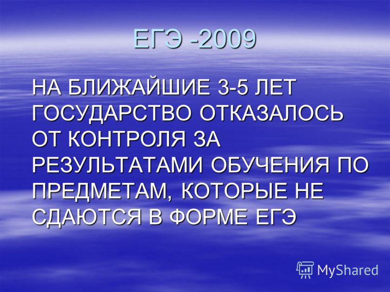 ЕГЭ -2009 НА БЛИЖАЙШИЕ 3-5 ЛЕТ ГОСУДАРСТВО ОТКАЗАЛОСЬ ОТ КОНТРОЛЯ ЗА РЕЗУЛЬТАТАМИ ОБУЧЕНИЯ ПО ПРЕДМЕТАМ, КОТОРЫЕ НЕ СДАЮТСЯ В ФОРМЕ ЕГЭ