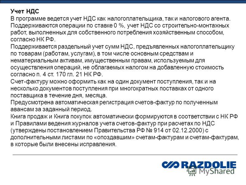 Учет НДС В программе ведется учет НДС как налогоплательщика, так и налогового агента. Поддерживаются операции по ставке 0 %, учет НДС со строительно-монтажных работ, выполненных для собственного потребления хозяйственным способом, согласно НК РФ. Под