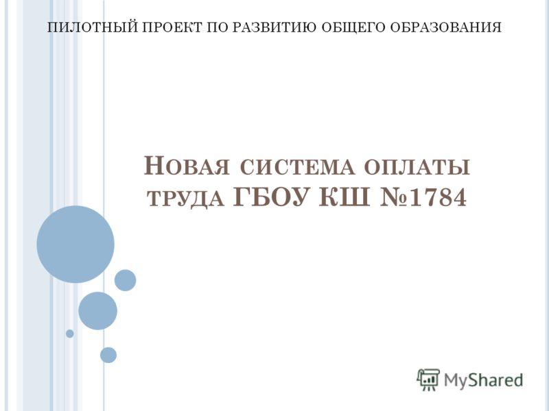 Н ОВАЯ СИСТЕМА ОПЛАТЫ ТРУДА ГБОУ КШ 1784 ПИЛОТНЫЙ ПРОЕКТ ПО РАЗВИТИЮ ОБЩЕГО ОБРАЗОВАНИЯ