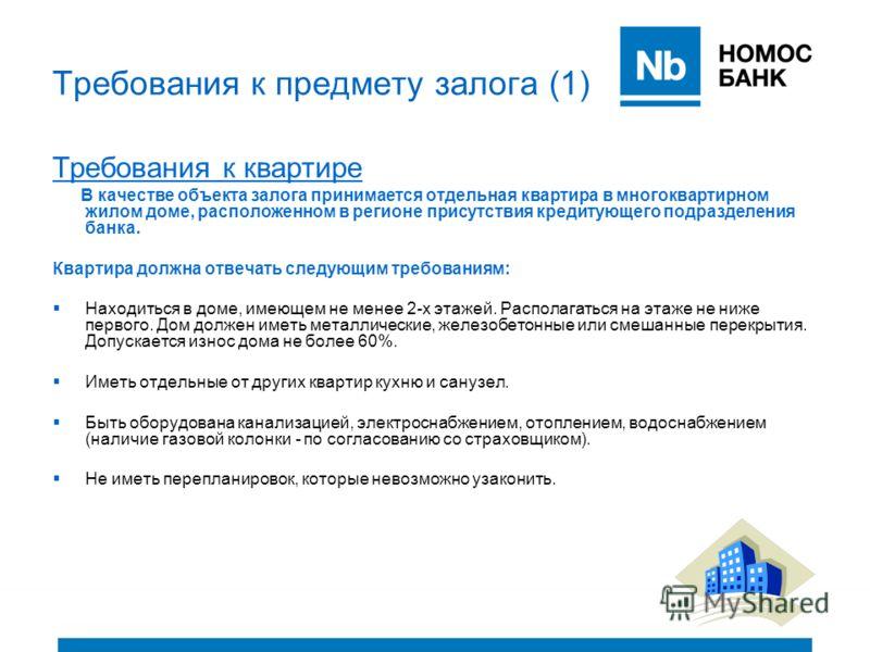 Требования к предмету залога (1) Требования к квартире В качестве объекта залога принимается отдельная квартира в многоквартирном жилом доме, расположенном в регионе присутствия кредитующего подразделения банка. Квартира должна отвечать следующим тре