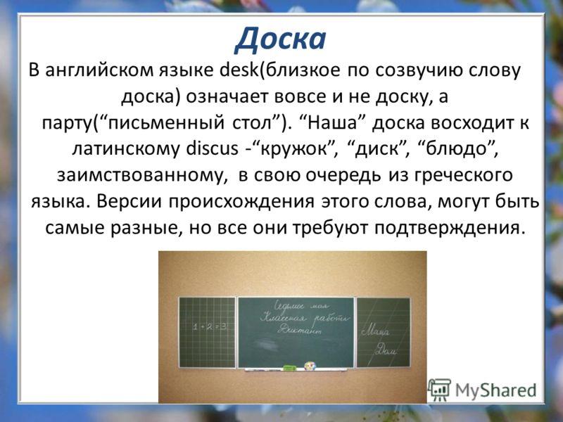 Доска В английском языке desk(близкое по созвучию слову доска) означает вовсе и не доску, а парту(письменный стол). Наша доска восходит к латинскому discus -кружок, диск, блюдо, заимствованному, в свою очередь из греческого языка. Версии происхождени
