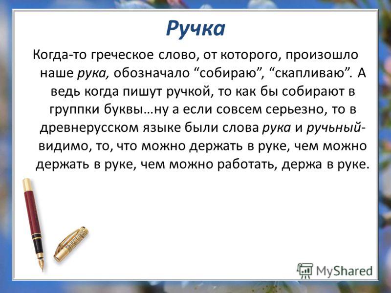 Ручка Когда-то греческое слово, от которого, произошло наше рука, обозначало собираю, скапливаю. А ведь когда пишут ручкой, то как бы собирают в группки буквы…ну а если совсем серьезно, то в древнерусском языке были слова рука и ручьный- видимо, то,