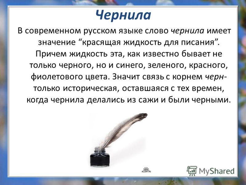 Чернила В современном русском языке слово чернила имеет значение красящая жидкость для писания. Причем жидкость эта, как известно бывает не только черного, но и синего, зеленого, красного, фиолетового цвета. Значит связь с корнем черн- только историч