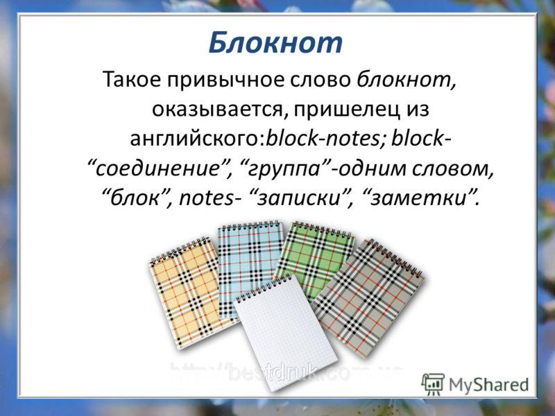 Блокнот Такое привычное слово блокнот, оказывается, пришелец из английского:block-notes; block-соединение, группа-одним словом,блок, notes- записки, заметки.