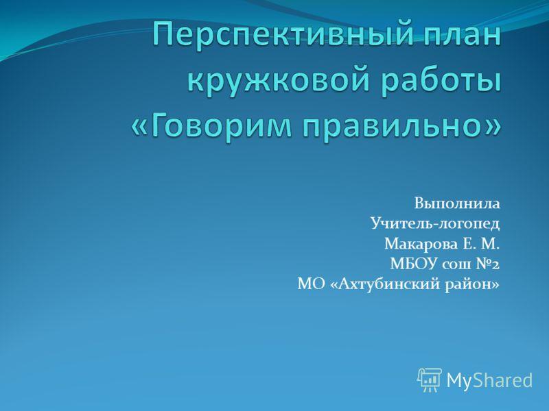 Выполнила Учитель-логопед Макарова Е. М. МБОУ сош 2 МО «Ахтубинский район»