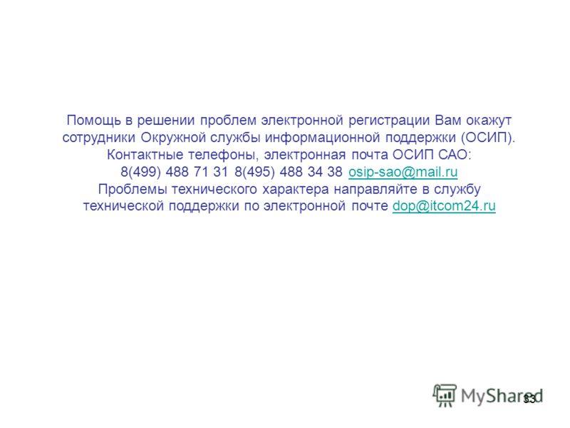 33 Помощь в решении проблем электронной регистрации Вам окажут сотрудники Окружной службы информационной поддержки (ОСИП). Контактные телефоны, электронная почта ОСИП САО: 8(499) 488 71 318(495) 488 34 38osip-sao@mail.ruosip-sao@mail.ru Проблемы техн
